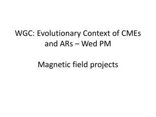 WGC: Evolutionary Context of  CMEs  and  ARs  � Wed  PM Magnetic field projects
