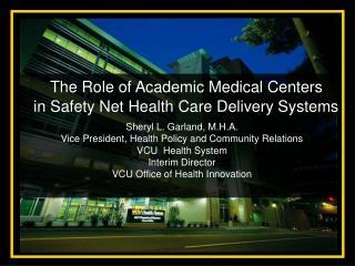 Sheryl L. Garland, M.H.A. Vice President, Health Policy and Community Relations VCU  Health System Interim Director VCU