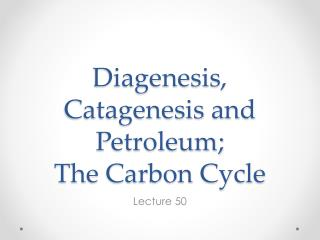 Diagenesis ,  Catagenesis  and Petroleum; The Carbon Cycle