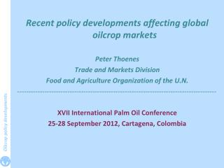 Recent policy developments affecting global oilcrop markets  Peter Thoenes Trade and Markets Division Food and Agricult