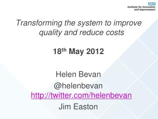 Transforming the system to improve quality and reduce costs 18 th  May 2012 Helen Bevan @helenbevan  http://twitter.com