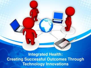 Integrated Health:  Creating  Successful Outcomes Through  Technology Innovations