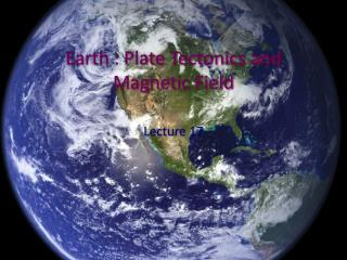 Earth : Plate Tectonics and Magnetic Field