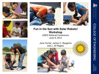 Fun in the Sun with Solar Robots! Workshop ASEE National Conference June 9, 2012 Jane Hunter, James C.  Baygents and J.