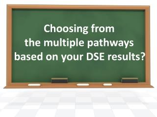 Choosing from  the multiple pathways  based on your DSE results?
