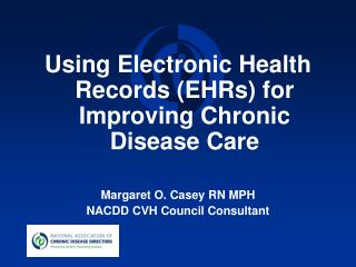 Using Electronic Health Records (EHRs) for Improving Chronic Disease Care Margaret O. Casey RN MPH NACDD CVH Council Co
