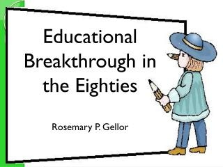 Educational Breakthroughs in the Eighties Rosemary P.  Gellor