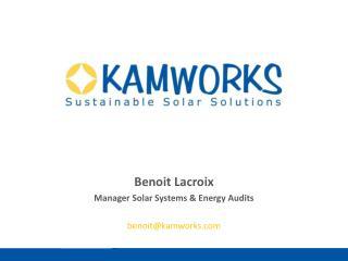 Benoit Lacroix Manager  Solar Systems  &  Energy  Audits benoit@kamworks.com