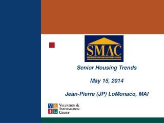 Senior Housing  Trends May 15,  2014 Jean-Pierre (JP) LoMonaco, MAI