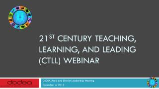 21 st  Century Teaching, Learning, and Leading  (CTLL) Webinar