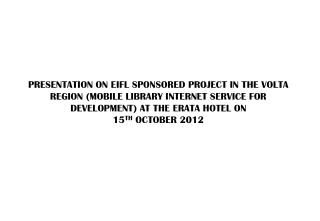 PRESENTATION  ON EIFL SPONSORED PROJECT IN THE VOLTA REGION (MOBILE LIBRARY INTERNET SERVICE FOR DEVELOPMENT ) AT  THE