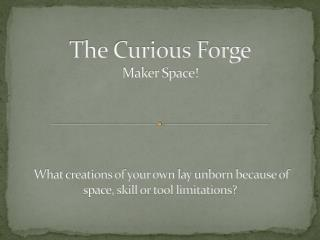 The Curious Forge Maker Space!  What creations of your own  lay  unborn because of space, skill or tool limitations?