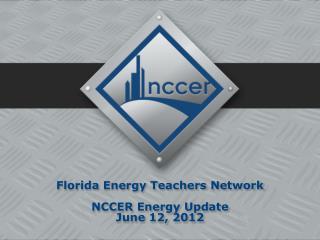 Florida  Energy  Teachers Network NCCER Energy Update June 12, 2012