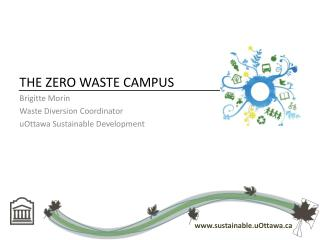 THE  ZERO WASTE CAMPUS Brigitte Morin Waste Diversion Coordinator uOttawa  Sustainable Development