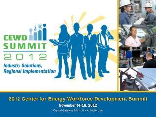 2012 Center for Energy Workforce Development Summit November 14-16, 2012 Crystal Gateway Marriott • Arlington,  VA