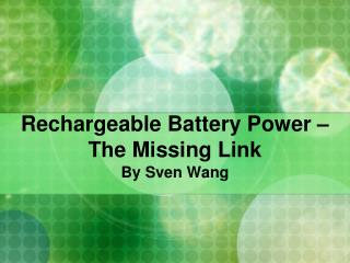Rechargeable Battery Power � The Missing Link