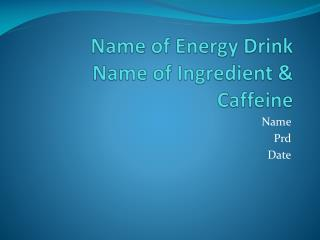 Name of Energy Drink Name of Ingredient & Caffeine