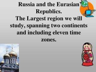 Russia and the Eurasian Republics. The Largest region we will study, spanning two continents and including eleven time