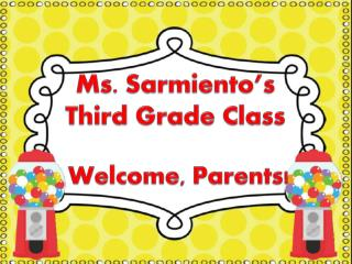 Ms. Sarmiento's  Third Grade Class  Welcome, Parents!