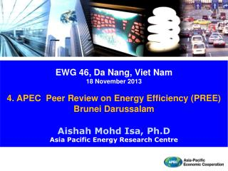 EWG 46 , Da Nang, Viet Nam 18  November 2013 4. APEC   Peer Review on Energy Efficiency (PREE)  Brunei Darussalam Aisha
