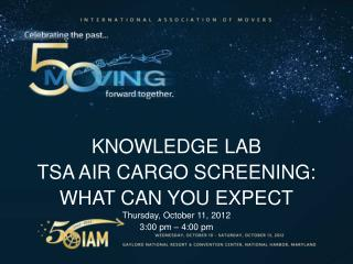 KNOWLEDGE LAB TSA AIR CARGO SCREENING:  WHAT CAN YOU EXPECT Thursday, October 11, 2012 3:00  pm –  4:00  pm