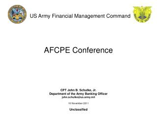 AFCPE Conference CPT John B. Schulke, Jr. Department of the Army Banking Officer john.schulke@us.army.mil 16 November 2