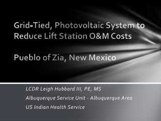 Grid-Tied ,  Photovoltaic System  to Reduce  Lift Station O&M Costs Pueblo of Zia , New  Mexico
