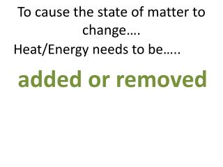 To cause the state of matter to change….