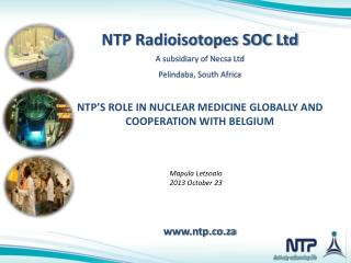 NTP  Radioisotopes SOC Ltd A subsidiary of Necsa Ltd Pelindaba, South Africa NTP�S ROLE IN NUCLEAR MEDICINE  GLOBALLY