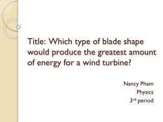 Title:  Which type of blade shape would produce the greatest amount of energy for a wind turbine?