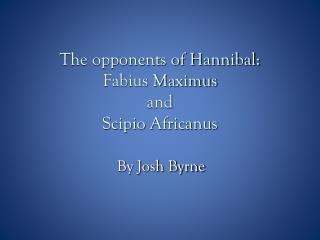 The opponents of Hannibal: Fabius Maximus and  Scipio Africanus