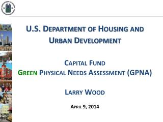 U.S. Department of Housing and Urban Development  Capital Fund  Green  Physical Needs Assessment (GPNA) Larry Wood  Apr