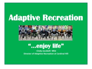 "Adaptive Recreation ""…enjoy life"" - Cindy Jacobelli  MEd Director of Adaptive Recreation at Cardinal Hill"