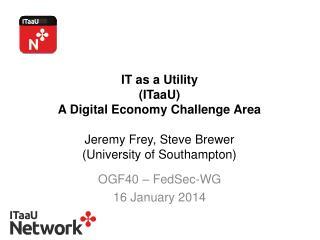IT as a Utility  ( ITaaU )  A Digital Economy Challenge Area  Jeremy Frey, Steve Brewer (University of Southampton)