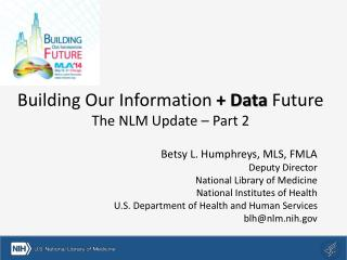 Building Our Information  + Data  Future The NLM Update – Part 2