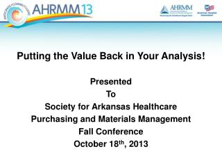 Putting the Value Back in Your Analysis ! Presented  To  Society  for Arkansas Healthcare Purchasing and Materials  Man