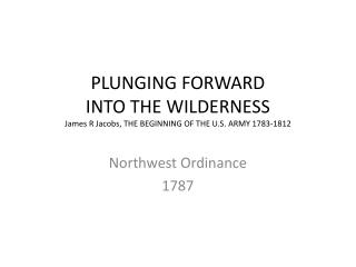 PLUNGING FORWARD  INTO THE WILDERNESS James R Jacobs, THE BEGINNING OF THE U.S. ARMY 1783-1812