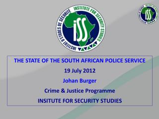 THE STATE OF THE SOUTH AFRICAN POLICE SERVICE 19 July 2012 Johan  Burger Crime & Justice Programme INSITUTE FOR SECURIT