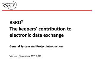 RSRD² The  keepers'  contribution to electronic data exchange General System and Project Introduction Vienna , November