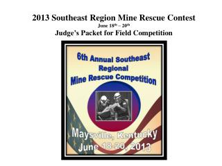 2013 Southeast  Region  Mine Rescue Contest June 18 th  – 20 th Judge's  Packet for Field Competition