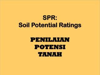 SPR:  Soil Potential Ratings PENILAIAN  POTENSI  TANAH
