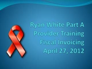 Ryan White Part A Provider Training Fiscal Invoicing April 27, 2012