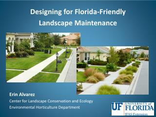 Designing for  Florida-Friendly  Landscape Maintenance Erin  Alvarez Center for Landscape Conservation and Ecology Envi