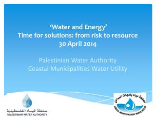 'Water and Energy' Time for solutions: from risk to resource  30 April 2014 Palestinian Water Authority  Coastal Munici