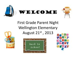 WELCOME First Grade Parent Night Wellington Elementary August  21 st  , 2013