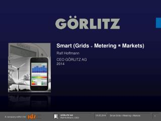 Smart (Grids  +  Metering  ≅  Markets) Ralf Hoffmann CEO  GÖRLITZ AG 2014