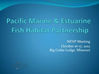 Pacific Marine & Estuarine  Fish Habitat Partnership