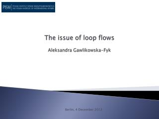 The issue of loop flows  Aleksandra Gawlikowska-Fyk