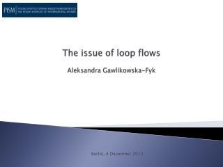 The issue of loop flows  Aleksandra Gawlikowska-Fyk