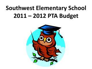 Southwest Elementary School 2011 – 2012 PTA Budget